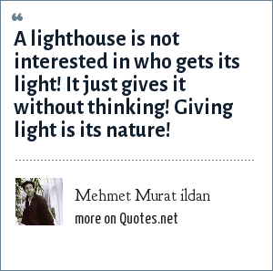 Mehmet Murat ildan: A lighthouse is not interested in who gets its light! It just gives it without thinking! Giving light is its nature!