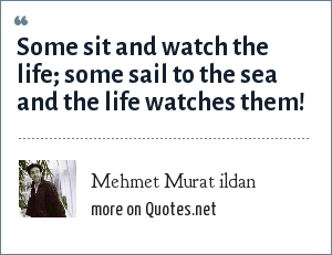 Mehmet Murat ildan: Some sit and watch the life; some sail to the sea and the life watches them!