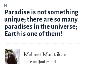 Mehmet Murat ildan: Paradise is not something unique; there are so many paradises in the universe; Earth is one of them!