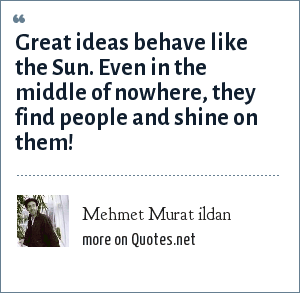 Mehmet Murat ildan: Great ideas behave like the Sun. Even in the middle of nowhere, they find people and shine on them!