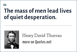 Henry David Thoreau: The mass of men lead lives of quiet desperation.