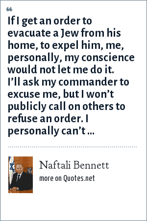 Naftali Bennett: If I get an order to evacuate a Jew from his home, to expel him, me, personally, my conscience would not let me do it. I'll ask my commander to excuse me, but I won't publicly call on others to refuse an order. I personally can't …