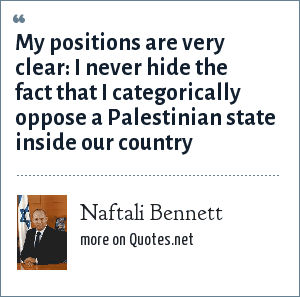 Naftali Bennett: My positions are very clear: I never hide the fact that I categorically oppose a Palestinian state inside our country