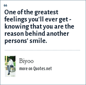 Biyoo: One of the greatest feelings you'll ever get - knowing that you are the reason behind another persons' smile.