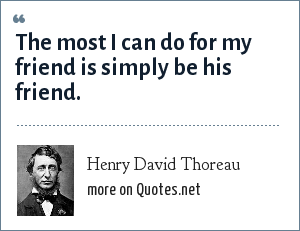 Henry David Thoreau: The most I can do for my friend is simply be his friend.