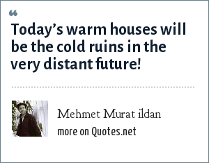 Mehmet Murat ildan: Today's warm houses will be the cold ruins in the very distant future!