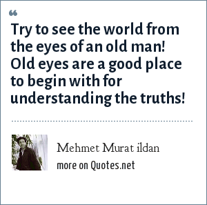 Mehmet Murat ildan: Try to see the world from the eyes of an old man! Old eyes are a good place to begin with for understanding the truths!