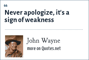 John Wayne: Never apologize, it's a sign of weakness