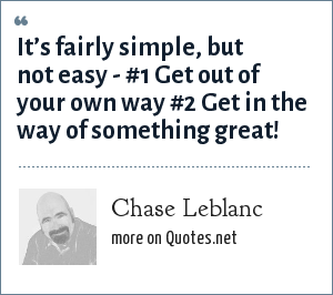 Chase Leblanc: It's fairly simple, but not easy - #1 Get out of your own way #2 Get in the way of something great!