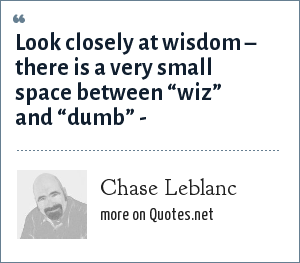 "Chase Leblanc: Look closely at wisdom – there is a very small space between ""wiz"" and ""dumb"" -"