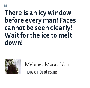 Mehmet Murat ildan: There is an icy window before every man! Faces cannot be seen clearly! Wait for the ice to melt down!