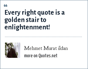 Mehmet Murat ildan: Every right quote is a golden stair to enlightenment!
