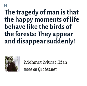 Mehmet Murat ildan: The tragedy of man is that the happy moments of life behave like the birds of the forests: They appear and disappear suddenly!
