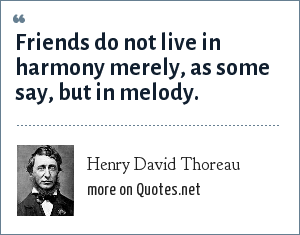 Henry David Thoreau: Friends do not live in harmony merely, as some say, but in melody.
