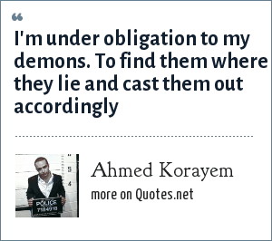 Ahmed Korayem: I'm under obligation to my demons. To find them where they lie and cast them out accordingly