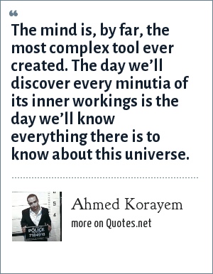 Ahmed Korayem: The mind is, by far, the most complex tool ever created. The day we'll discover every minutia of its inner workings is the day we'll know everything there is to know about this universe.