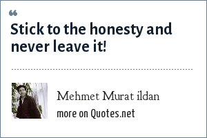 Mehmet Murat ildan: Stick to the honesty and never leave it!