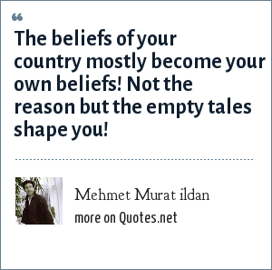 Mehmet Murat ildan: The beliefs of your country mostly become your own beliefs! Not the reason but the empty tales shape you!