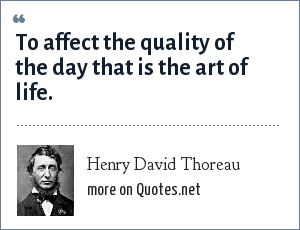 Henry David Thoreau: To affect the quality of the day that is the art of life.