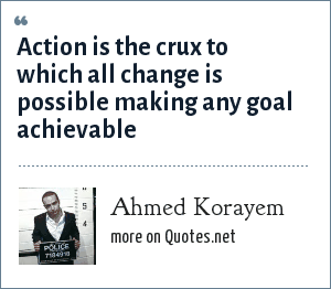 Ahmed Korayem: Action is the crux to which all change is possible making any goal achievable