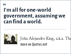 John Alejandro King, a.k.a. The Covert Comic, www.covertcomic.com: I'm all for one-world government, assuming we can find a world.