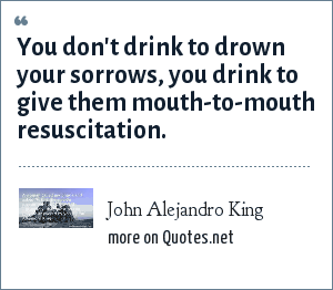 John Alejandro King: You don't drink to drown your sorrows, you drink to give them mouth-to-mouth resuscitation.