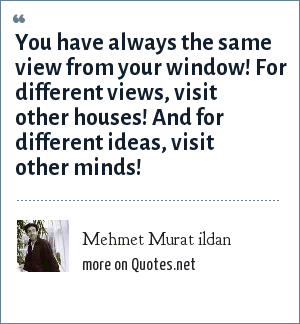 Mehmet Murat ildan: You have always the same view from your window! For different views, visit other houses! And for different ideas, visit other minds!