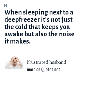 Frustrated husband: When sleeping next to a deepfreezer it's not just the cold that keeps you awake but also the noise it makes.