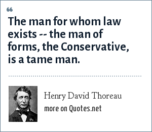 Henry David Thoreau: The man for whom law exists -- the man of forms, the Conservative, is a tame man.