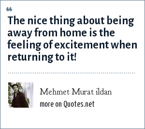 Mehmet Murat ildan: The nice thing about being away from home is the feeling of excitement when returning to it!