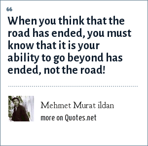 Mehmet Murat ildan: When you think that the road has ended, you must know that it is your ability to go beyond has ended, not the road!