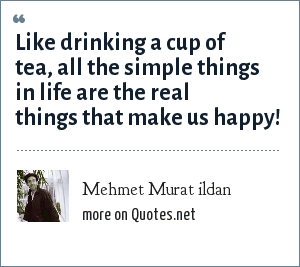 Mehmet Murat ildan: Like drinking a cup of tea, all the simple things in life are the real things that make us happy!