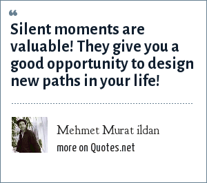Mehmet Murat ildan: Silent moments are valuable! They give you a good opportunity to design new paths in your life!