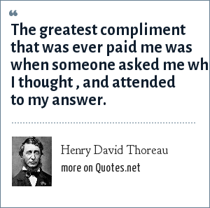 Henry David Thoreau: The greatest compliment that was ever paid me was when someone asked me what I thought , and attended to my answer.