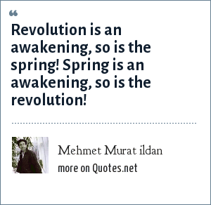 Mehmet Murat ildan: Revolution is an awakening, so is the spring! Spring is an awakening, so is the revolution!