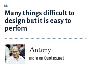 Antony: Many things difficult to design but it is easy to perfom