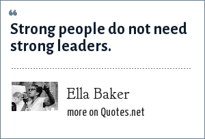 Ella Baker: Strong people do not need strong leaders.