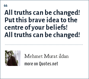 Mehmet Murat ildan: All truths can be changed! Put this brave idea to the centre of your beliefs! All truths can be changed!