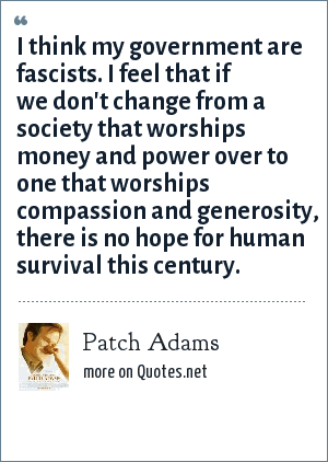 Patch Adams: I think my government are fascists. I feel that if we don't change from a society that worships money and power over to one that worships compassion and generosity, there is no hope for human survival this century.