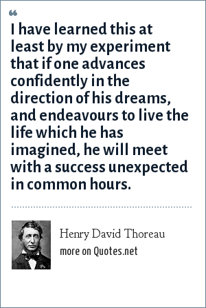 Henry David Thoreau: I have learned this at least by my experiment that if one advances confidently in the direction of his dreams, and endeavours to live the life which he has imagined, he will meet with a success unexpected in common hours.