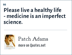 Patch Adams: Please live a healthy life - medicine is an imperfect science.