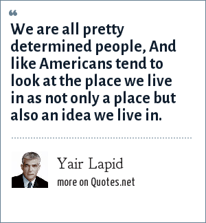Yair Lapid: We are all pretty determined people, And like Americans tend to look at the place we live in as not only a place but also an idea we live in.