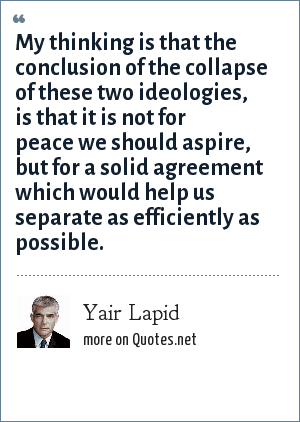 Yair Lapid: My thinking is that the conclusion of the collapse of these two ideologies, is that it is not for peace we should aspire, but for a solid agreement which would help us separate as efficiently as possible.