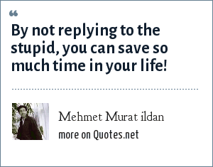 Mehmet Murat ildan: By not replying to the stupid, you can save so much time in your life!