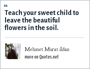 Mehmet Murat ildan: Teach your sweet child to leave the beautiful flowers in the soil.