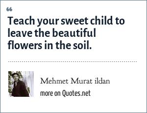 Mehmet Murat ildan: Teach your sweet child to leave the beautiful flowers in the soil.