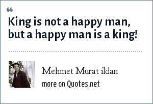 Mehmet Murat ildan: King is not a happy man, but a happy man is a king!