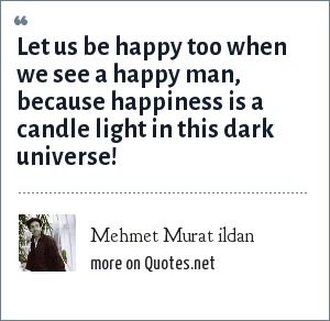 Mehmet Murat ildan: Let us be happy too when we see a happy man, because happiness is a candle light in this dark universe!