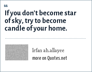 Irfan ah.allayee: If you don't become star of sky, try to become candle of your home.