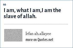 Irfan ah.allayee: I am, what i am,i am the slave of allah.